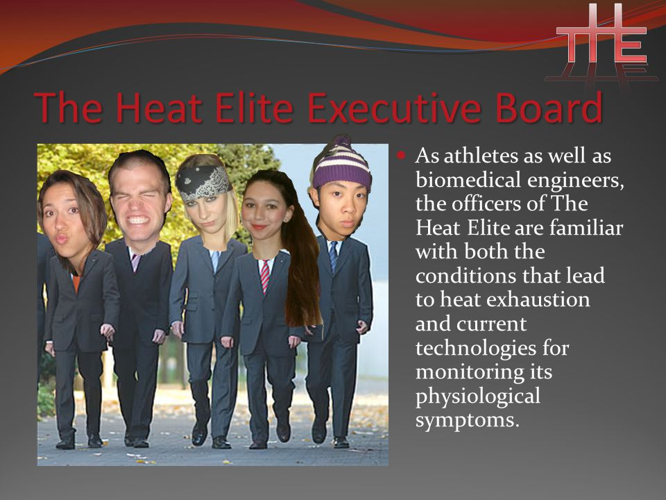 The Heat Elite Executive Board As athletes as well as biomedical engineers, the officers of The Heat Elite are familiar with both the conditions that lead to heat exhaustion and current technologies for monitoring its physiological symptoms.