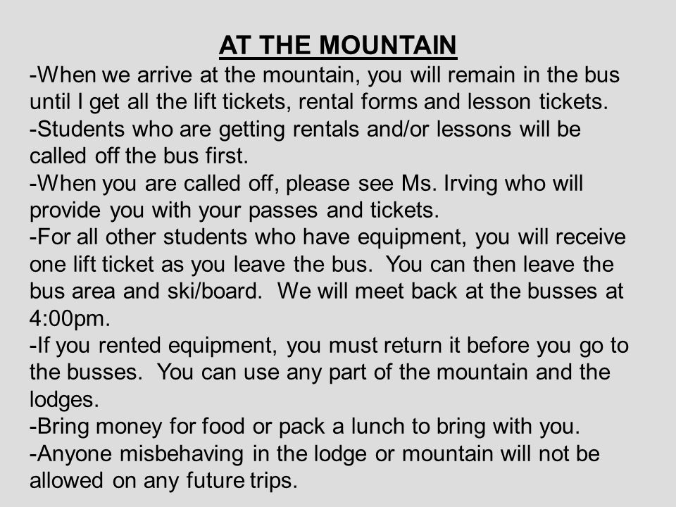 AT THE MOUNTAIN -When we arrive at the mountain, you will remain in the bus until I get all the lift tickets, rental forms and lesson tickets. -Studen