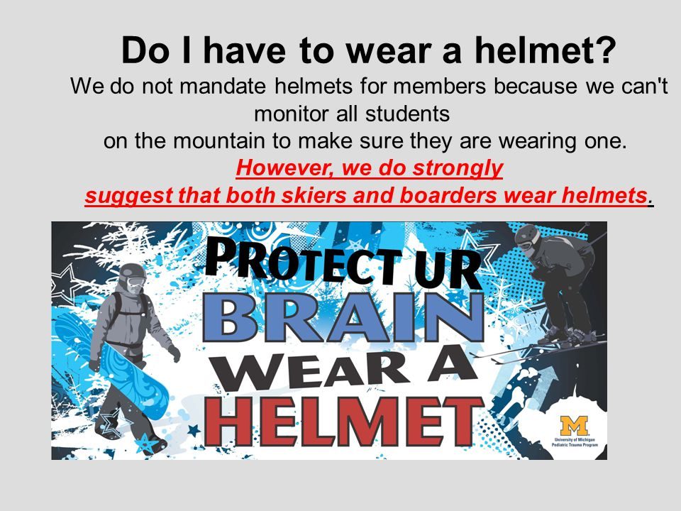 Do I have to wear a helmet? We do not mandate helmets for members because we can't monitor all students on the mountain to make sure they are wearing