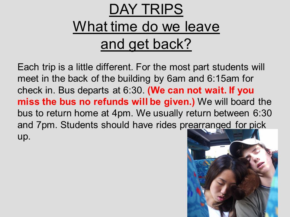 DAY TRIPS What time do we leave and get back? Each trip is a little different. For the most part students will meet in the back of the building by 6am