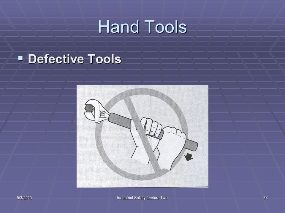 5/3/2015Industrial Safety Lecture Two33 Part Two-Hand Tools  Defective Tools  Wrong Tool for the Job  Improperly Maintained Tool  Tool in the Wrong Place  Incorrect Body Positioning