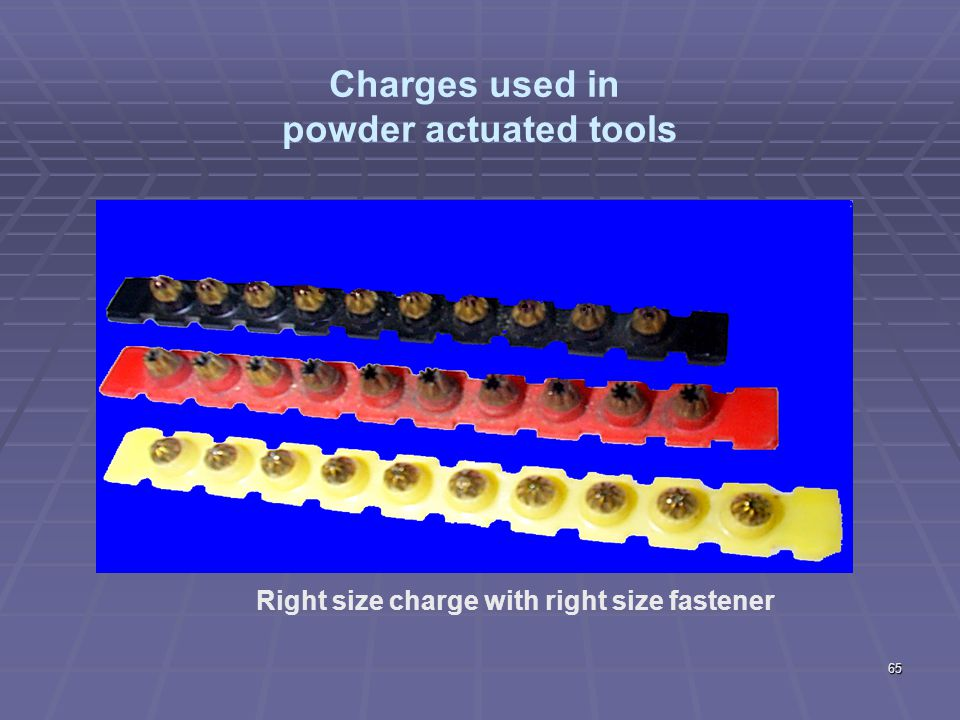 Powder Actuated Tools (cont.)  1926.302(e)  Fasteners used in tool specifically designed for that tool  Designed for the material that is being driven into Concret e Concrete/wo od Wood Specific size = Specific operation 64