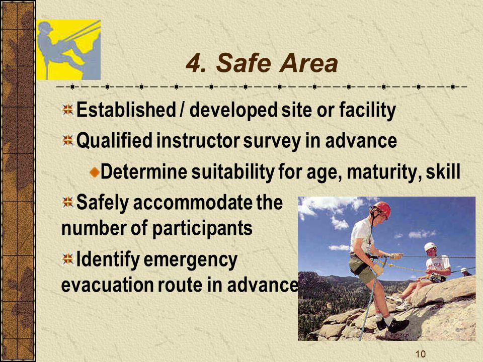 10 4. Safe Area Established / developed site or facility Qualified instructor survey in advance Determine suitability for age, maturity, skill Safely