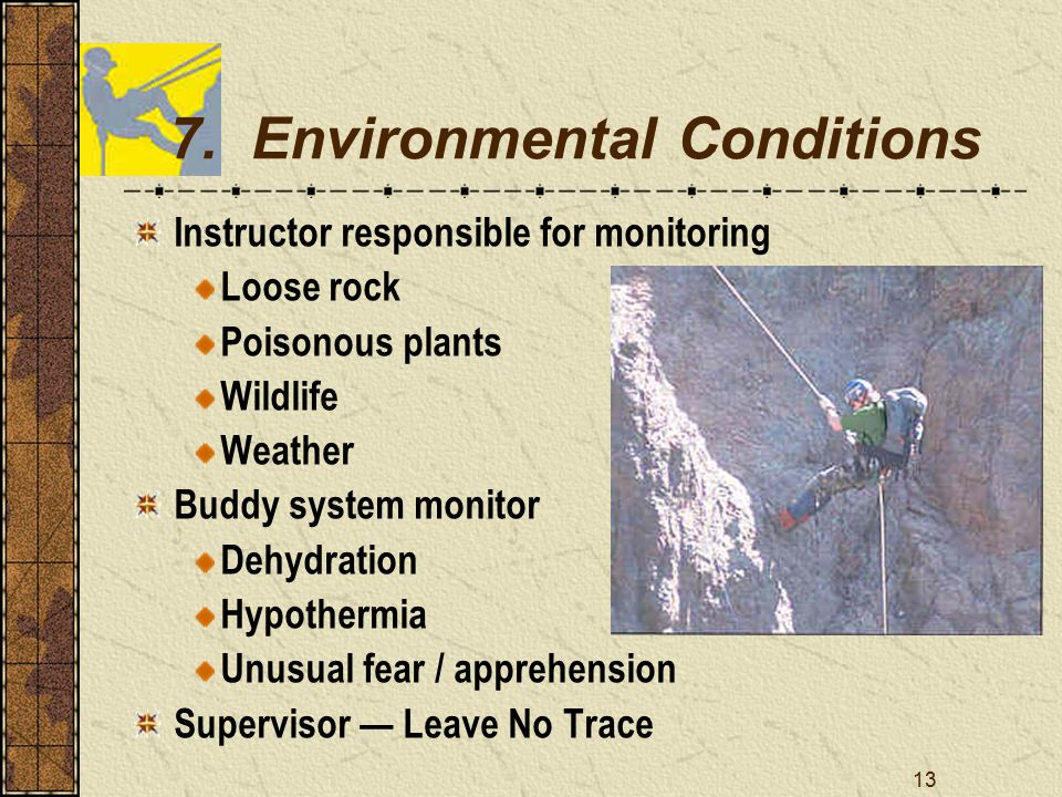 13 7. Environmental Conditions Instructor responsible for monitoring Loose rock Poisonous plants Wildlife Weather Buddy system monitor Dehydration Hyp