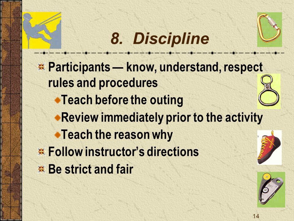 14 8. Discipline Participants — know, understand, respect rules and procedures Teach before the outing Review immediately prior to the activity Teach