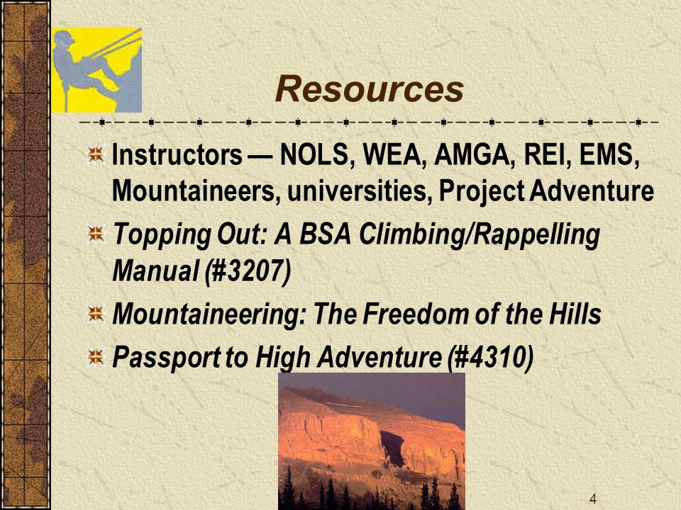4 Resources Instructors — NOLS, WEA, AMGA, REI, EMS, Mountaineers, universities, Project Adventure Topping Out: A BSA Climbing/Rappelling Manual (#3207) Mountaineering: The Freedom of the Hills Passport to High Adventure (#4310)
