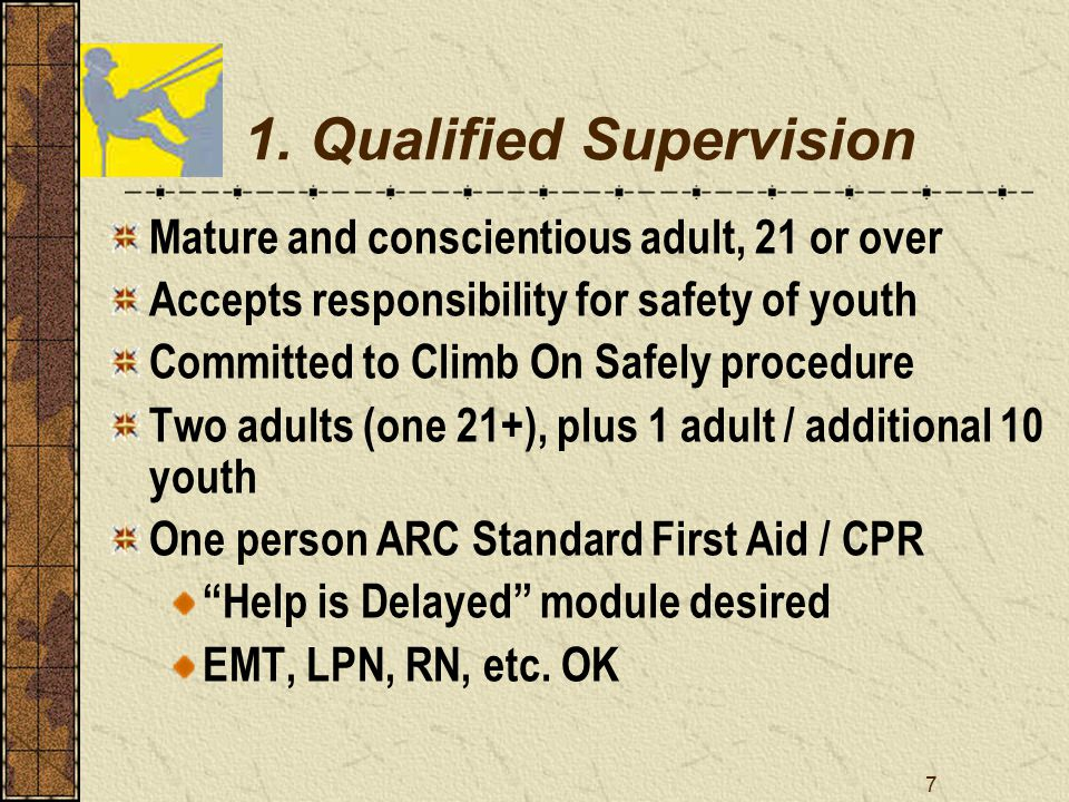 7 1. Qualified Supervision Mature and conscientious adult, 21 or over Accepts responsibility for safety of youth Committed to Climb On Safely procedur