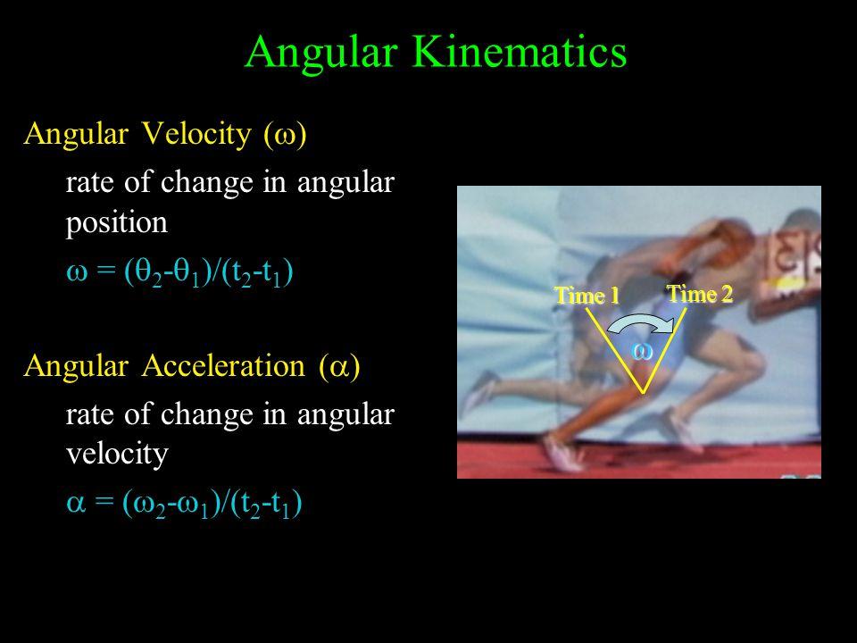 Angular Kinematics Angular Velocity (  ) rate of change in angular position  = (  2 -  1 )/(t 2 -t 1 ) Angular Acceleration (  ) rate of change in angular velocity  = (  2 -  1 )/(t 2 -t 1 )  Time 1 Time 2
