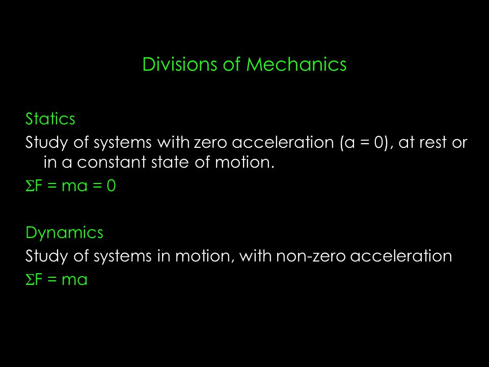 Divisions of Mechanics Statics Study of systems with zero acceleration (a = 0), at rest or in a constant state of motion.