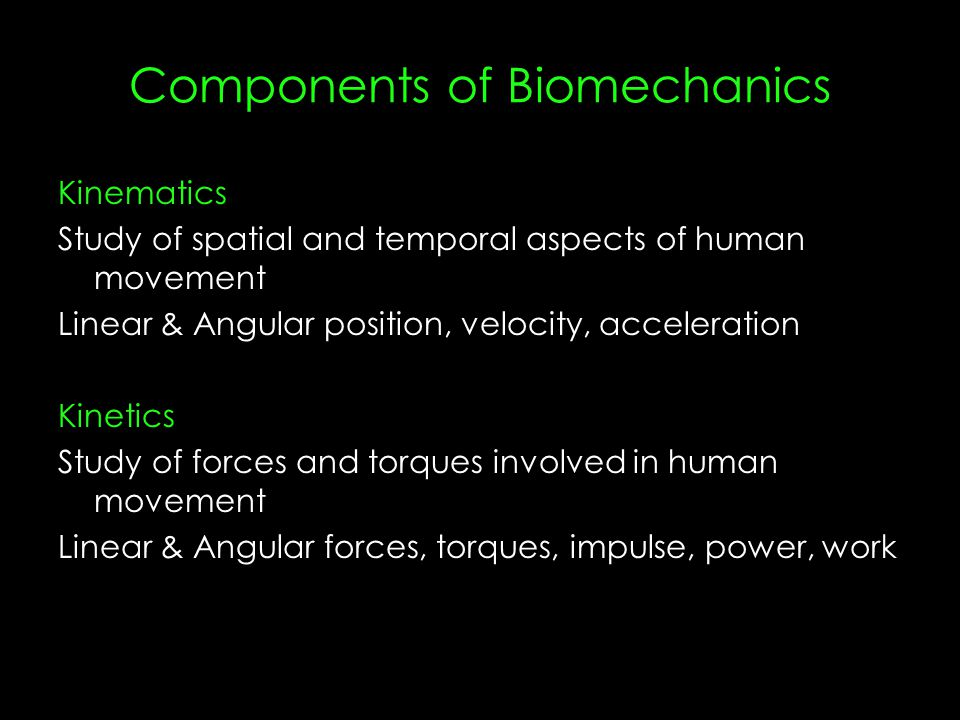 Components of Biomechanics Kinematics Study of spatial and temporal aspects of human movement Linear & Angular position, velocity, acceleration Kinetics Study of forces and torques involved in human movement Linear & Angular forces, torques, impulse, power, work