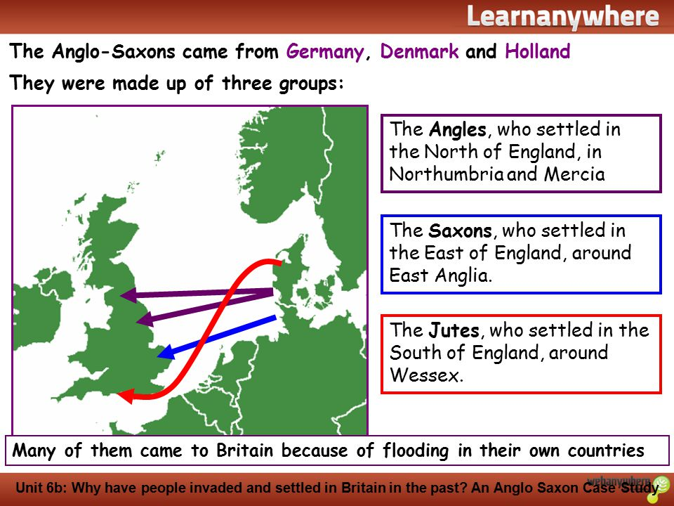History Unit 6b: Why have people invaded and settled in Britain in the past? An Anglo Saxon Case Study The Anglo-Saxons came from Germany, Denmark and