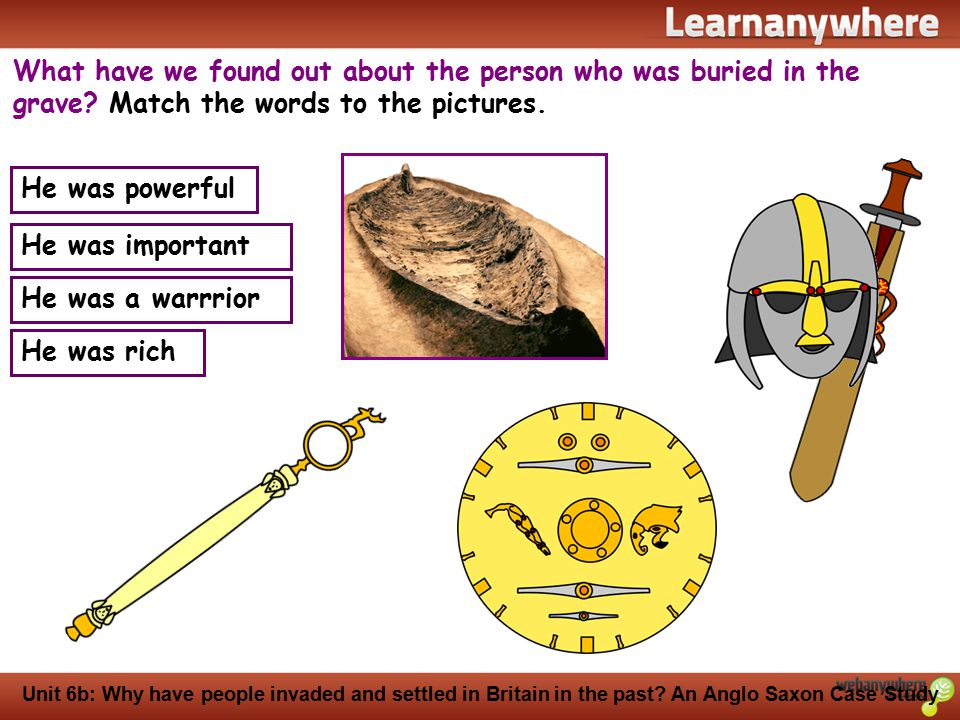 History Unit 6b: Why have people invaded and settled in Britain in the past? An Anglo Saxon Case Study What have we found out about the person who was
