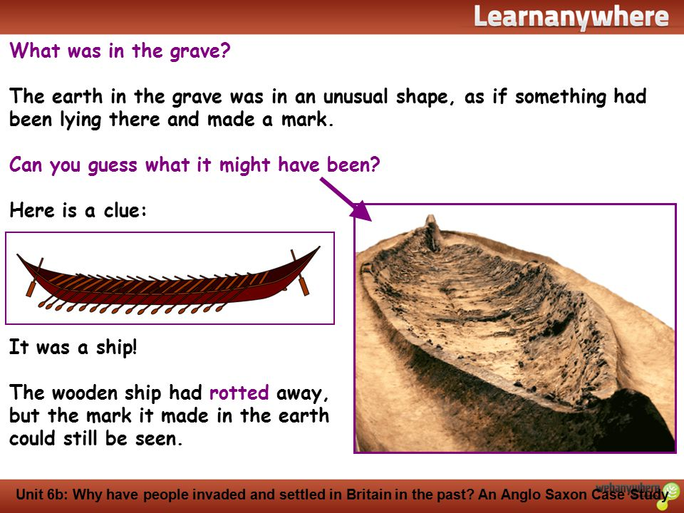 History Unit 6b: Why have people invaded and settled in Britain in the past? An Anglo Saxon Case Study What was in the grave? The earth in the grave w