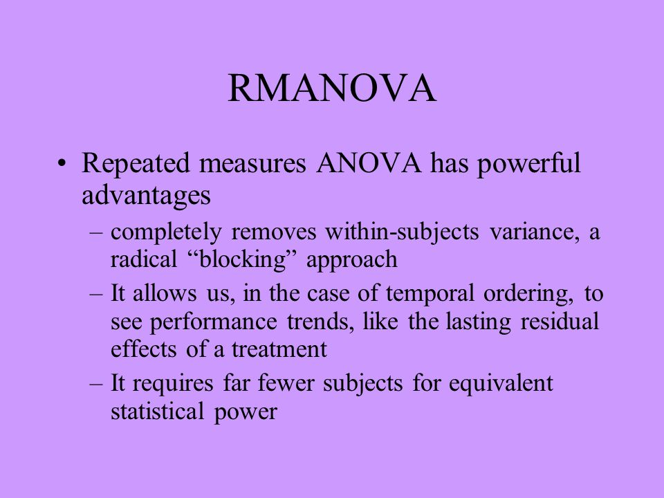 RMANOVA Repeated measures ANOVA has powerful advantages –completely removes within-subjects variance, a radical blocking approach –It allows us, in the case of temporal ordering, to see performance trends, like the lasting residual effects of a treatment –It requires far fewer subjects for equivalent statistical power