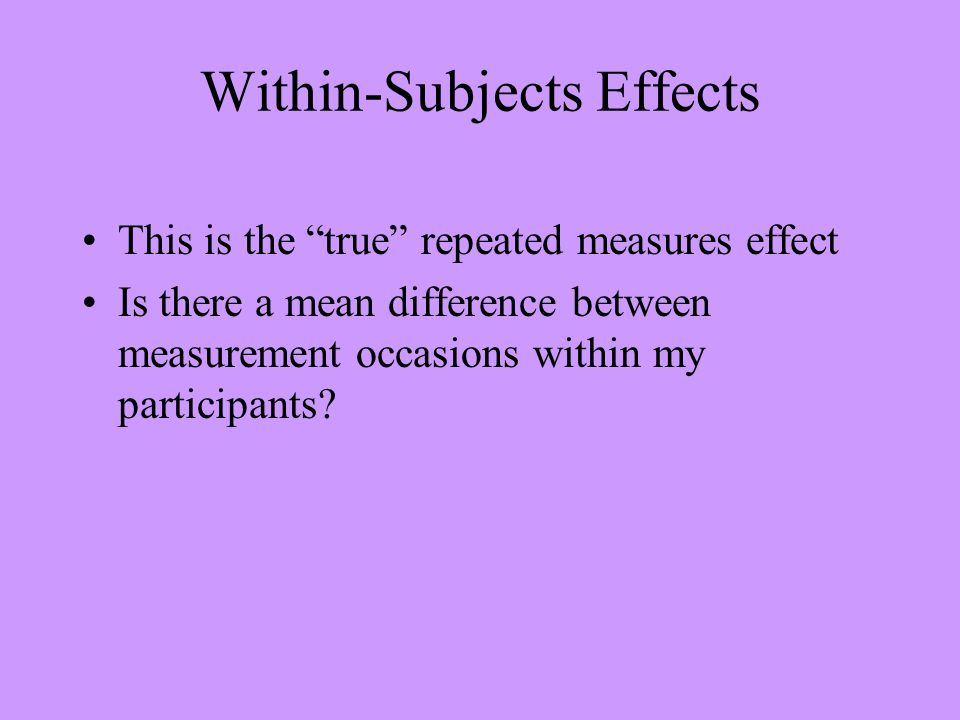 "Within-Subjects Effects This is the ""true"" repeated measures effect Is there a mean difference between measurement occasions within my participants?"