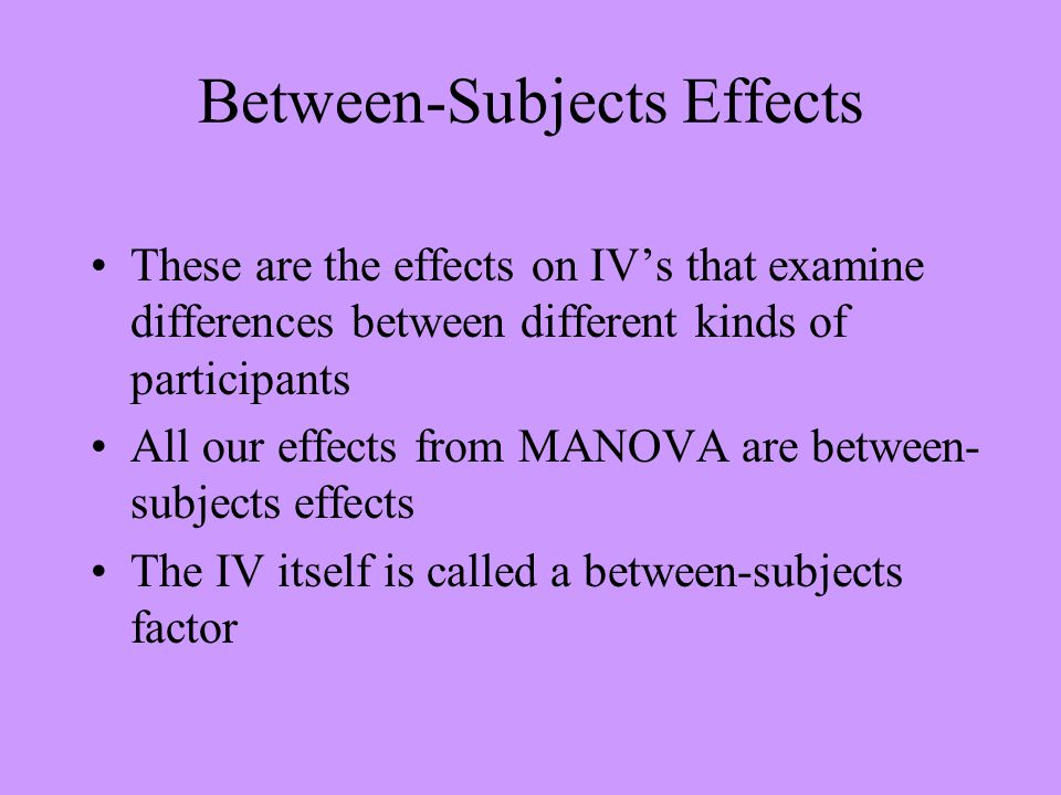 Between-Subjects Effects These are the effects on IV's that examine differences between different kinds of participants All our effects from MANOVA ar