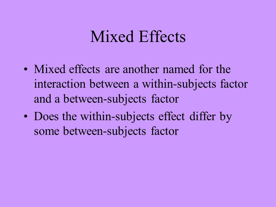 Mixed Effects Mixed effects are another named for the interaction between a within-subjects factor and a between-subjects factor Does the within-subjects effect differ by some between-subjects factor