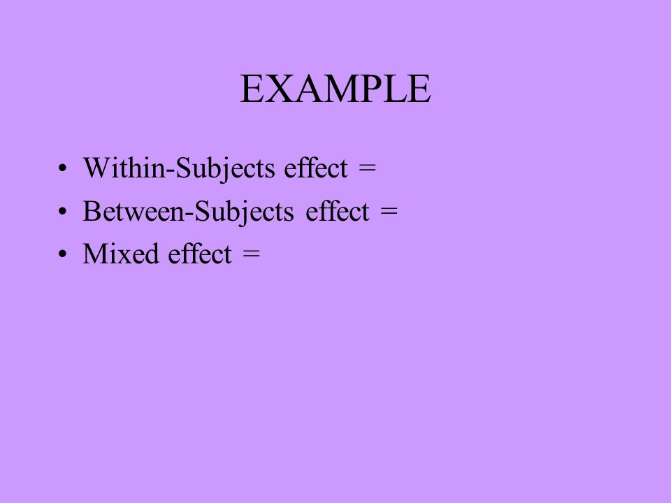 EXAMPLE Within-Subjects effect = Between-Subjects effect = Mixed effect =
