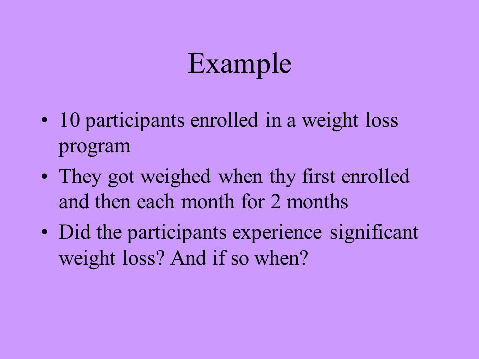 Example 10 participants enrolled in a weight loss program They got weighed when thy first enrolled and then each month for 2 months Did the participants experience significant weight loss.
