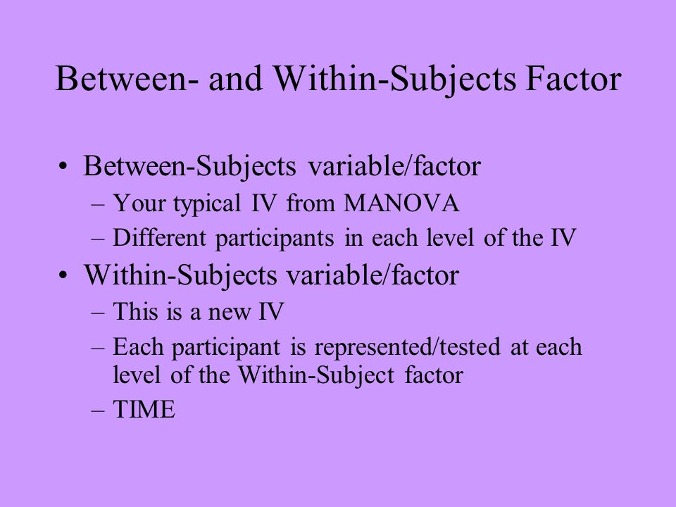 Between- and Within-Subjects Factor Between-Subjects variable/factor –Your typical IV from MANOVA –Different participants in each level of the IV With