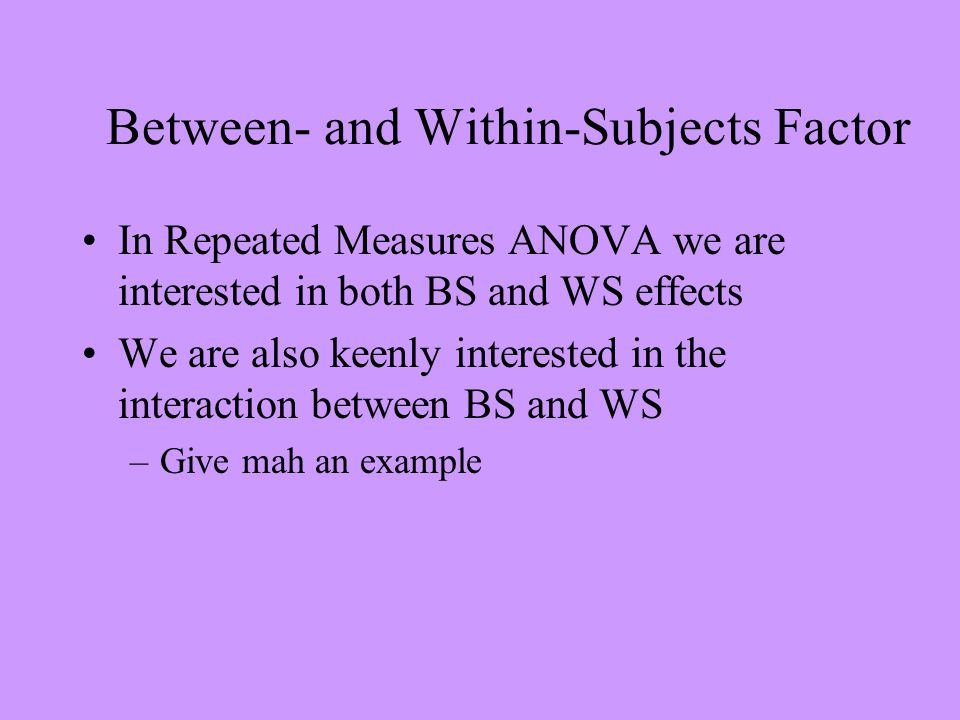 Between- and Within-Subjects Factor In Repeated Measures ANOVA we are interested in both BS and WS effects We are also keenly interested in the interaction between BS and WS –Give mah an example