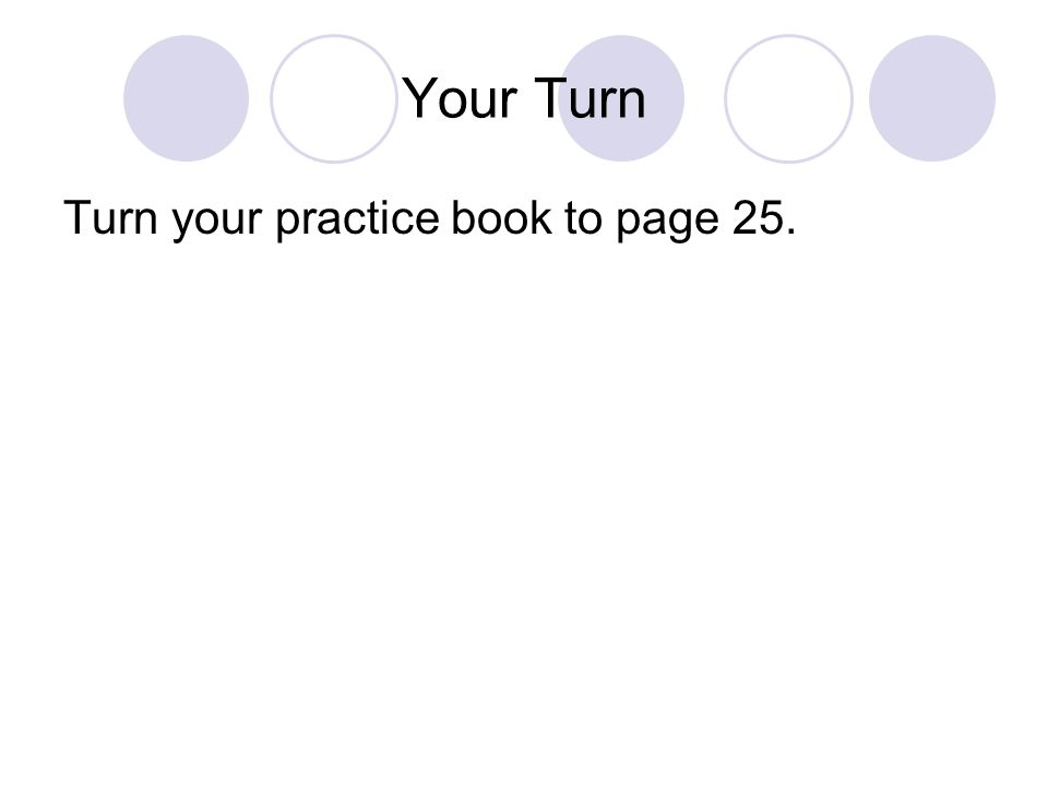 Your Turn Turn your practice book to page 25.