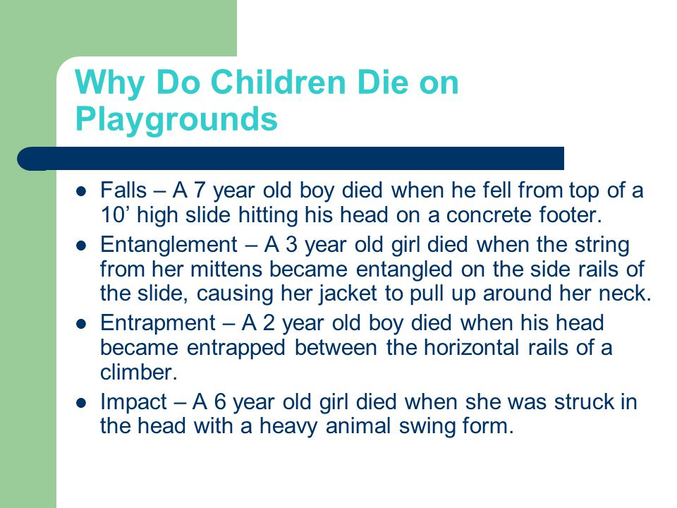 Why Do Children Die on Playgrounds Falls – A 7 year old boy died when he fell from top of a 10' high slide hitting his head on a concrete footer.