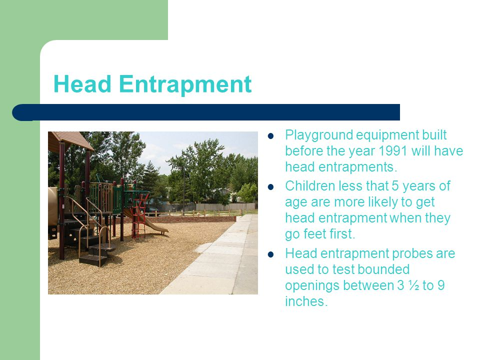 Head Entrapment Playground equipment built before the year 1991 will have head entrapments.