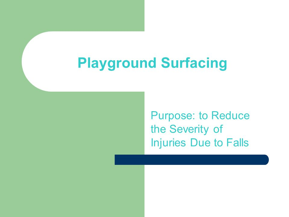 Playground Surfacing Purpose: to Reduce the Severity of Injuries Due to Falls