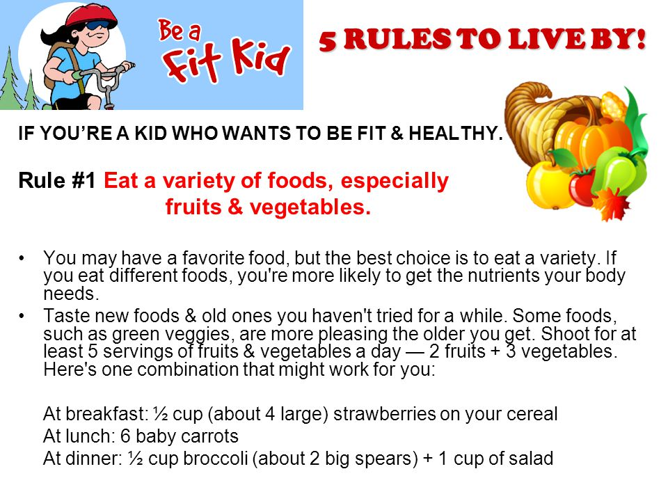 IF YOU'RE A KID WHO WANTS TO BE FIT & HEALTHY. Rule #1 Eat a variety of foods, especially fruits & vegetables. You may have a favorite food, but the b
