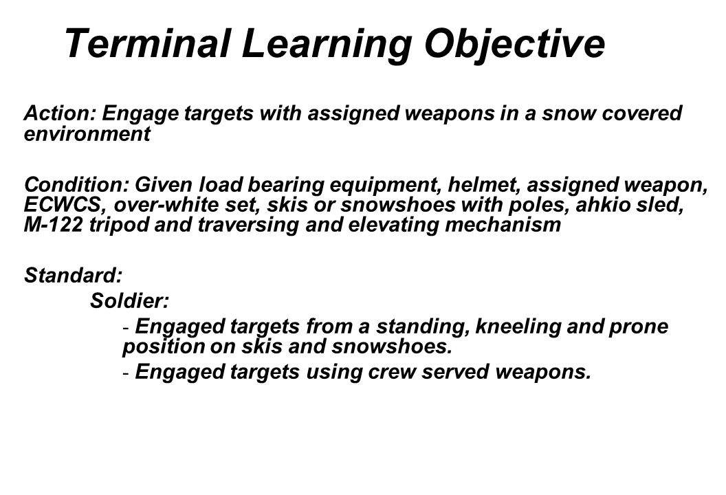 Terminal Learning Objective Action: Engage targets with assigned weapons in a snow covered environment Condition: Given load bearing equipment, helmet