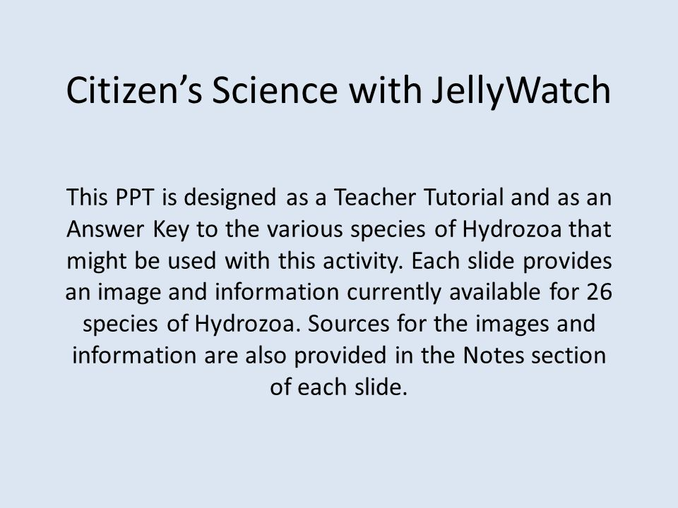 Citizen's Science with JellyWatch This PPT is designed as a Teacher Tutorial and as an Answer Key to the various species of Hydrozoa that might be use