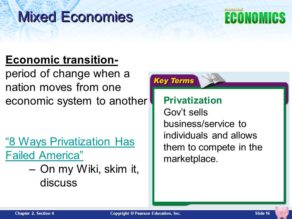 Slide 16Copyright © Pearson Education, Inc.Chapter 2, Section 4 Mixed Economies Privatization Gov't sells business/service to individuals and allows t