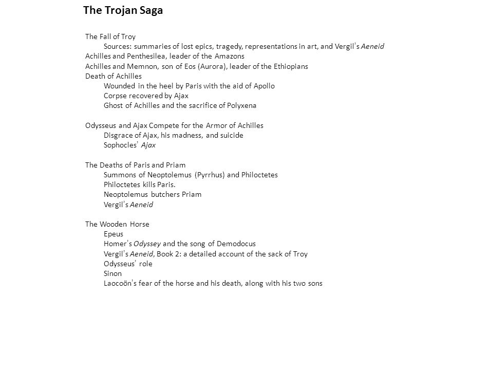 The Trojan Saga The Fall of Troy Sources: summaries of lost epics, tragedy, representations in art, and Vergil's Aeneid Achilles and Penthesilea, lead