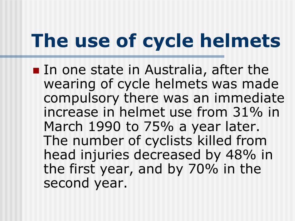The use of cycle helmets In one state in Australia, after the wearing of cycle helmets was made compulsory there was an immediate increase in helmet use from 31% in March 1990 to 75% a year later.