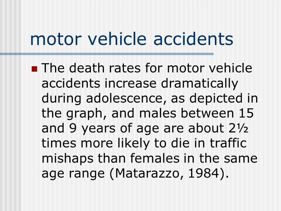 motor vehicle accidents The death rates for motor vehicle accidents increase dramatically during adolescence, as depicted in the graph, and males between 15 and 9 years of age are about 2½ times more likely to die in traffic mishaps than females in the same age range (Matarazzo, 1984).