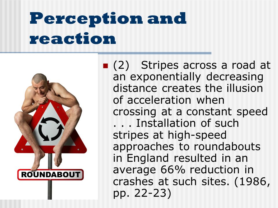 Perception and reaction (2) Stripes across a road at an exponentially decreasing distance creates the illusion of acceleration when crossing at a constant speed...