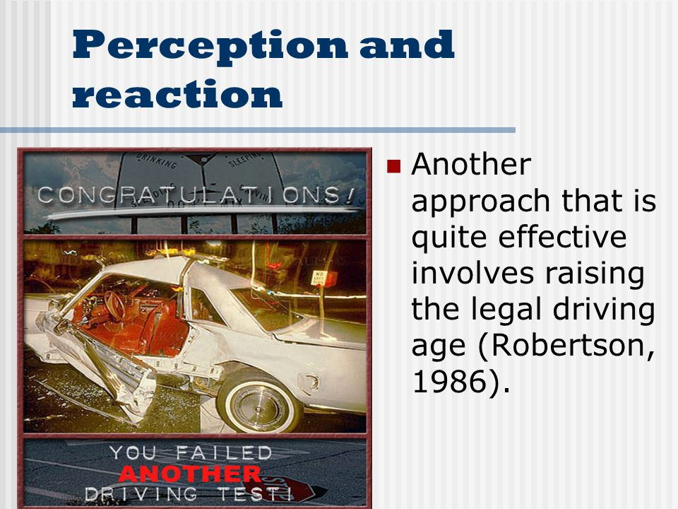 Perception and reaction Another approach that is quite effective involves raising the legal driving age (Robertson, 1986).