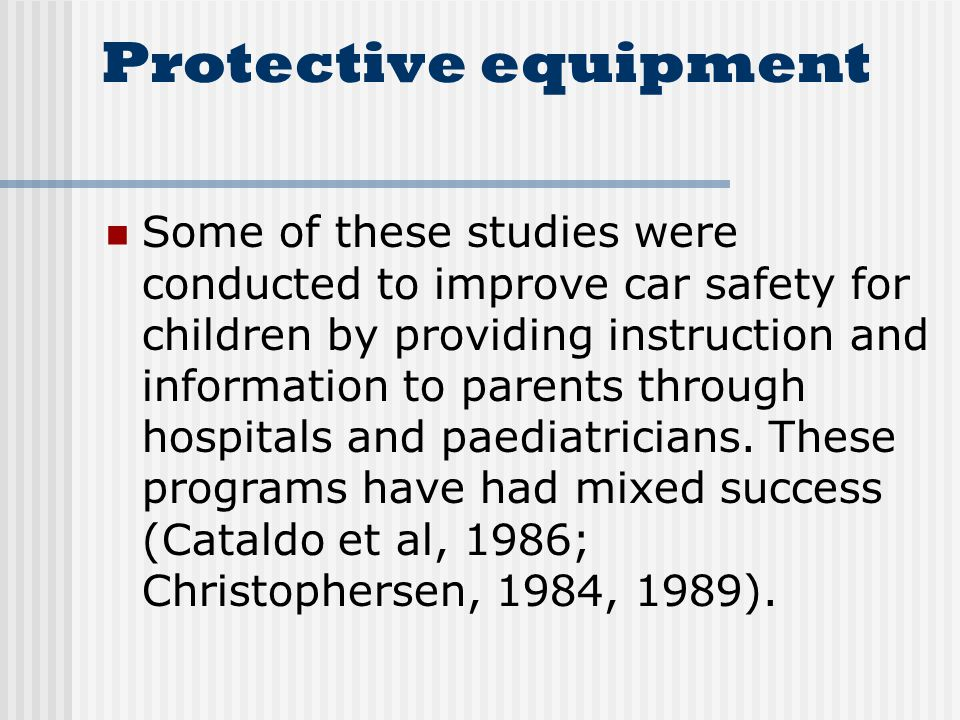 Protective equipment Some of these studies were conducted to improve car safety for children by providing instruction and information to parents through hospitals and paediatricians.