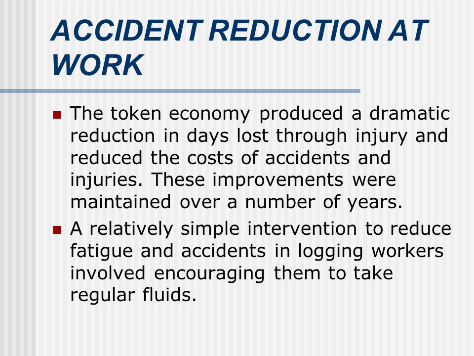 ACCIDENT REDUCTION AT WORK The token economy produced a dramatic reduction in days lost through injury and reduced the costs of accidents and injuries.