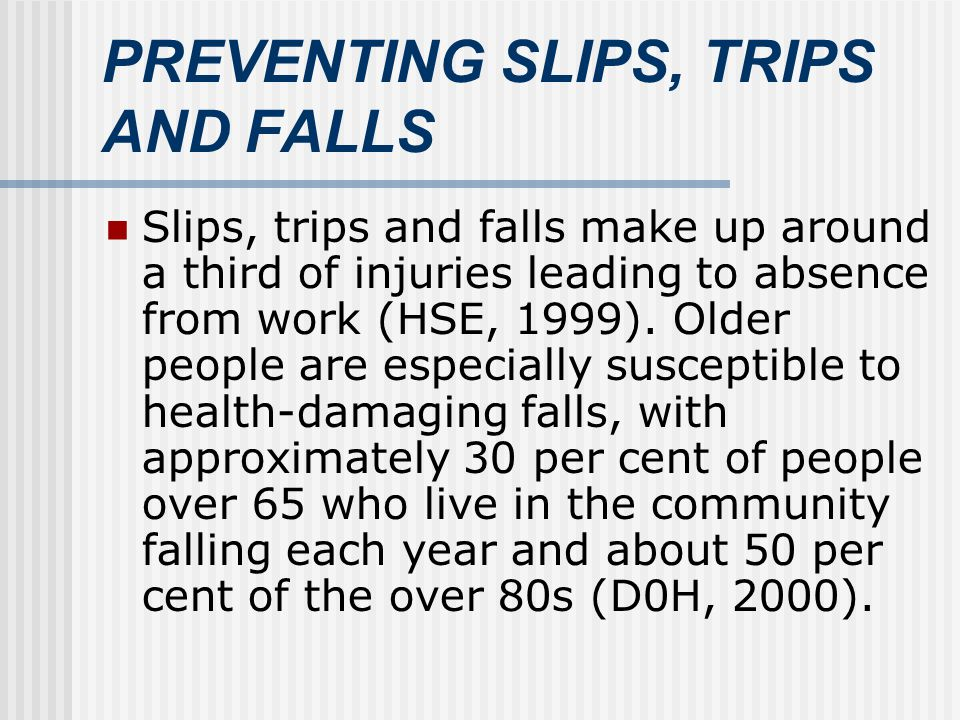 PREVENTING SLIPS, TRIPS AND FALLS Slips, trips and falls make up around a third of injuries leading to absence from work (HSE, 1999).