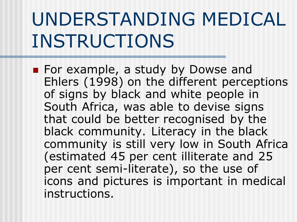 UNDERSTANDING MEDICAL INSTRUCTIONS For example, a study by Dowse and Ehlers (1998) on the different perceptions of signs by black and white people in South Africa, was able to devise signs that could be better recognised by the black community.