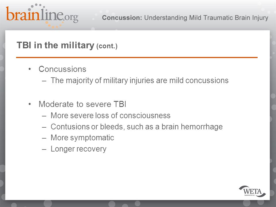 TBI in the military (cont.) Concussions –The majority of military injuries are mild concussions Moderate to severe TBI –More severe loss of consciousn