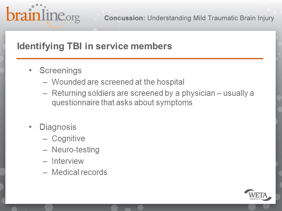 Identifying TBI in service members Screenings –Wounded are screened at the hospital –Returning soldiers are screened by a physician – usually a questionnaire that asks about symptoms Diagnosis –Cognitive –Neuro-testing –Interview –Medical records