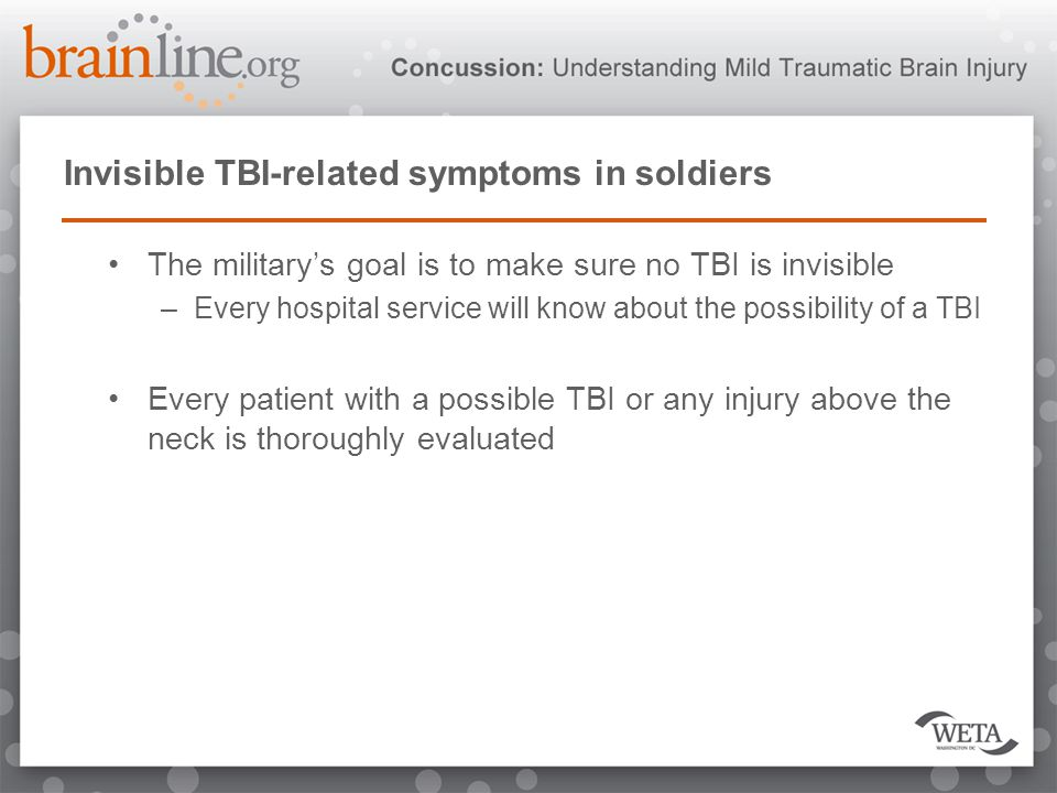 Invisible TBI-related symptoms in soldiers The military's goal is to make sure no TBI is invisible –Every hospital service will know about the possibility of a TBI Every patient with a possible TBI or any injury above the neck is thoroughly evaluated