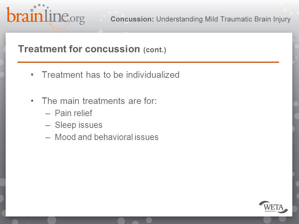 Treatment for concussion (cont.) Treatment has to be individualized The main treatments are for: –Pain relief –Sleep issues –Mood and behavioral issues