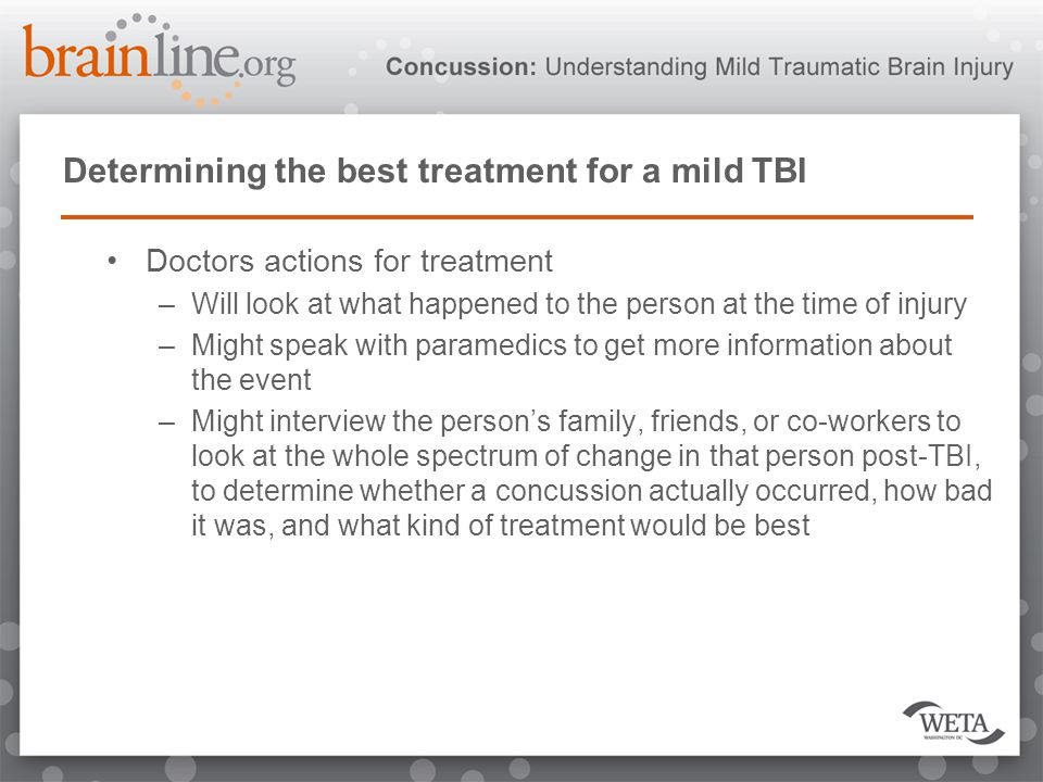 Determining the best treatment for a mild TBI Doctors actions for treatment –Will look at what happened to the person at the time of injury –Might spe