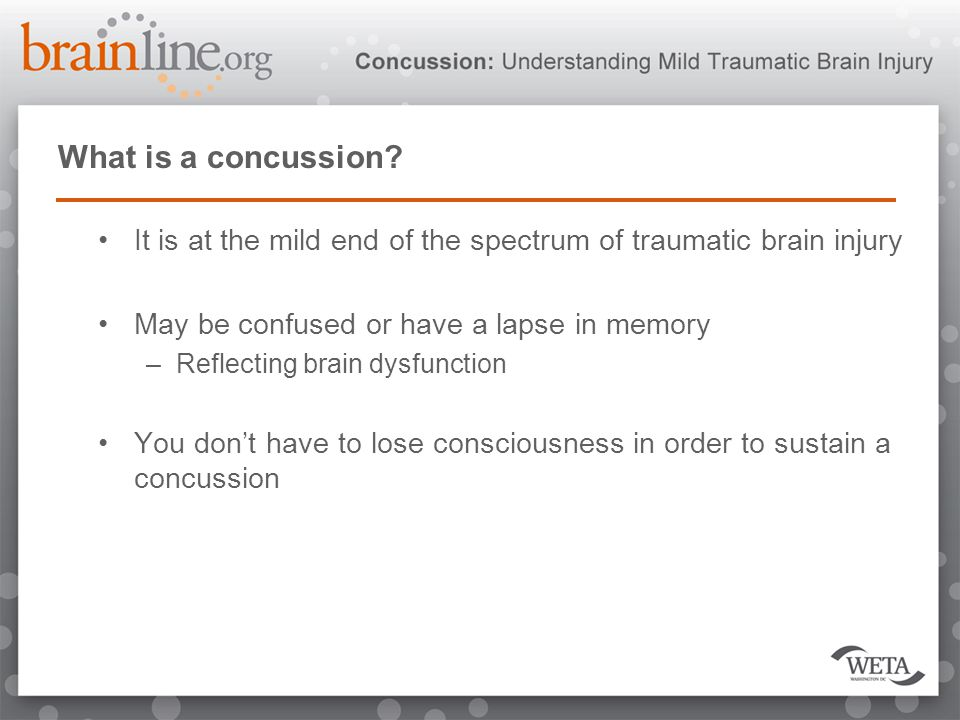 What is a concussion? It is at the mild end of the spectrum of traumatic brain injury May be confused or have a lapse in memory –Reflecting brain dysf