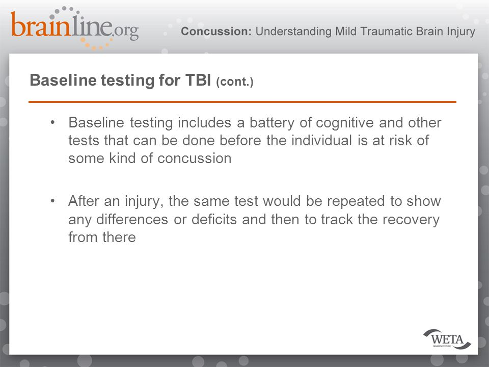 Baseline testing for TBI (cont.) Baseline testing includes a battery of cognitive and other tests that can be done before the individual is at risk of