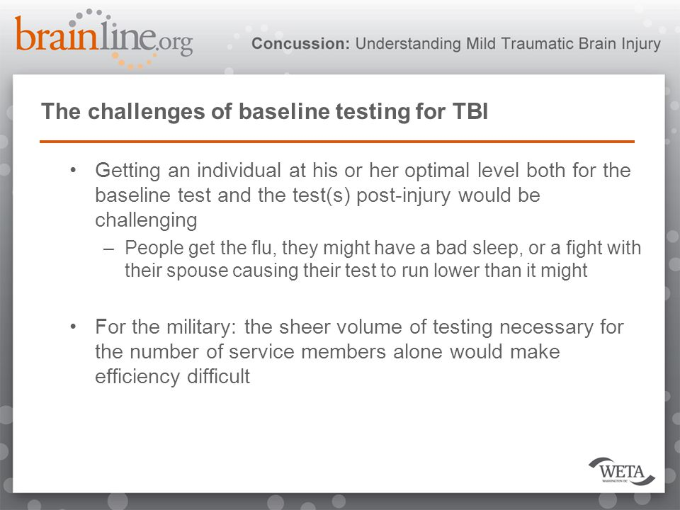 The challenges of baseline testing for TBI Getting an individual at his or her optimal level both for the baseline test and the test(s) post-injury would be challenging –People get the flu, they might have a bad sleep, or a fight with their spouse causing their test to run lower than it might For the military: the sheer volume of testing necessary for the number of service members alone would make efficiency difficult